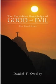 The Forbidden Knowledge of Good and Evil - The Good News ebook by Daniel F. Owsley