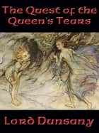 The Quest of the Queen's Tears ebook by Lord Dunsany