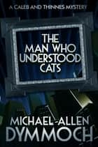 The Man Who Understood Cats - A Caleb & Thinnes Mystery ebook by Michael Allen Dymmoch