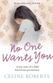 No One Wants You - A true story of a child forced into prostitution ebook by Celine Roberts