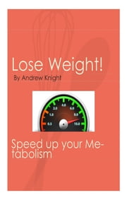 Lose Weight: Speed Up Your Metabolism ebook by Andrew Knight