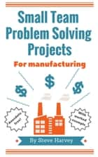 Small Team Problem Solving Projects For Manufacturing ebook by Steve Harvey