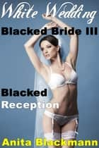 White Wedding, Blacked Bride III: Blacked Reception (Interracial Cuckold Multiples) - Blacked Bride, #3 ebook by Anita Blackmann