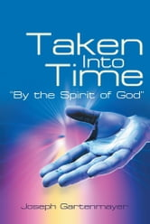 "Taken Into Time ""By the Spirit of God"" ebook by Joseph Gartenmayer"