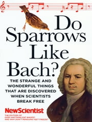 Do Sparrows Like Bach?: The Strange and Wonderful Things that Are Discovered When Scientists Break Free ebook by New Scientist