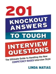 201 Knockout Answers to Tough Interview Questions - The Ultimate Guide to Handling the New Comptency-Based Interview Style ebook by Kobo.Web.Store.Products.Fields.ContributorFieldViewModel