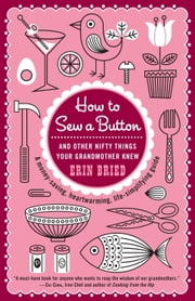 How to Sew a Button - And Other Nifty Things Your Grandmother Knew ebook by Erin Bried