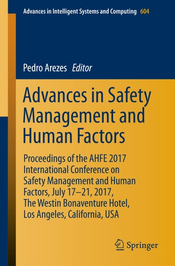 Advances in Safety Management and Human Factors - Proceedings of the AHFE 2017 International Conference on Safety Management and Human Factors, July 17–21, 2017, The Westin Bonaventure Hotel, Los Angeles, California, USA ebook by