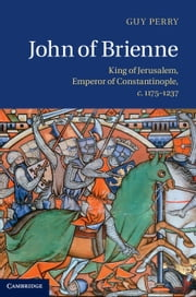 John of Brienne - King of Jerusalem, Emperor of Constantinople, c.1175–1237 ebook by Guy Perry
