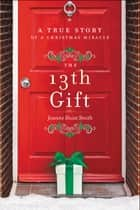The 13th Gift - A True Story of a Christmas Miracle ebook by Joanne Huist Smith