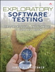Exploratory Software Testing: Tips, Tricks, Tours, and Techniques to Guide Test Design - Tips, Tricks, Tours, and Techniques to Guide Test Design ebook by James A. Whittaker