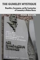 The Gumilev Mystique - Biopolitics, Eurasianism, and the Construction of Community in Modern Russia ebook by Mark Bassin, Ronald Grigor Suny