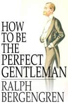 How to Be the Perfect Gentleman ebook by Ralph Bergengren