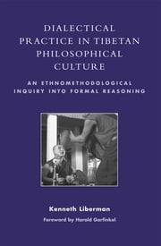 Dialectical Practice in Tibetan Philosophical Culture - An Ethnomethodological Inquiry into Formal Reasoning ebook by Kenneth Liberman,Harold Garfinkel