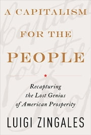 A Capitalism for the People - Recapturing the Lost Genius of American Prosperity ebook by Luigi Zingales