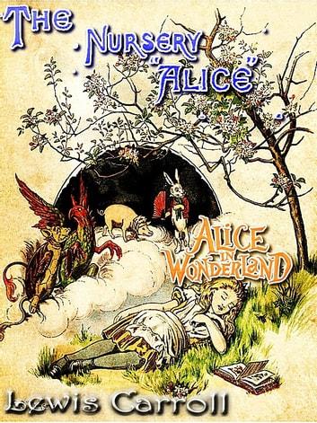 THE NURSERY ALICE - Alice in Wonderland Series CONTAINING TWENTY COLOURED ENLARGEMENTS WITH TEXT ADAPTED TO NURSERY READERS ebook by LEWIS CARROLL,John Tenniel (Illustrator),E. GERTRUDE THOMSON (Illustrator)