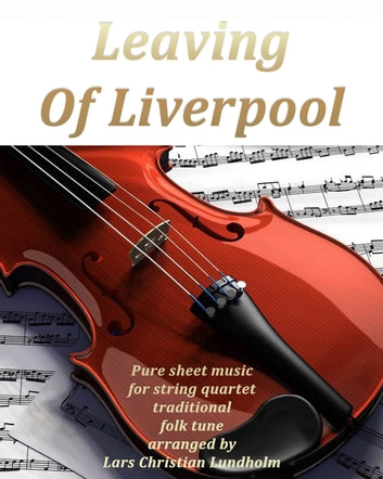 Leaving Of Liverpool Pure sheet music for string quartet traditional folk tune arranged by Lars Christian Lundholm ebook by Pure Sheet Music