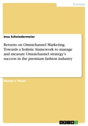 Returns on Omnichannel Marketing. Towards a holistic framework to manage and measure Omnichannel strategy's success in the premium fashion industry ebook by Insa Schniedermeier