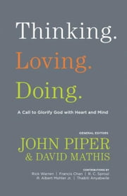 Thinking. Loving. Doing.: A Call to Glorify God with Heart and Mind ebook by John Piper,David Mathis,Thabiti M. Anyabwile,Francis Chan,R. Albert Mohler Jr.,R. C. Sproul,Rick Warren