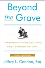 Beyond the Grave, Revised and Updated Edition - The Right Way and the Wrong Way of Leaving Money to Your Children (and Others) ebook by Jeffery L. Condon