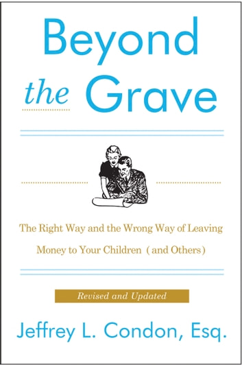 Beyond the Grave, Revised and Updated Edition - The Right Way and the Wrong Way of Leaving Money to Your Children (and Others) ebook by Jeffery Condon