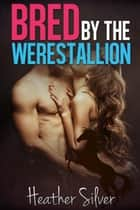 Bred by the Werestallion ebook by Heather Silver