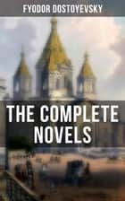 The Complete Novels of Fyodor Dostoyevsky - Including Crime and Punishment, The Idiot, The Brothers Karamazov, Demons, The House of the Dead and more ebook by Fyodor Dostoyevsky, Constance Garnett