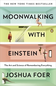 Moonwalking with Einstein - The Art and Science of Remembering Everything ebook by Joshua Foer