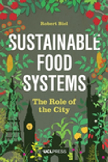 Sustainable Food Systems - The Role of the City ebook by Dr Robert Biel, PhD, Senior Lecturer, Development Planning Unit, The Bartlett, UCL