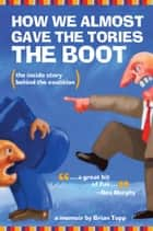 How We Almost Gave the Tories the Boot ebook by Brian Topp