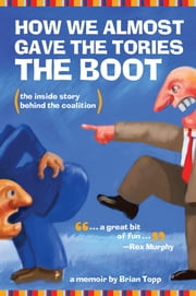 How We Almost Gave the Tories the Boot - The inside story behind the coalition ebook by Brian Topp