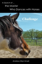 In Search of the Master Who Dances with Horses: Challenge ebook by Andrew-Glyn Smail