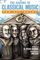 The History of Classical Music For Beginners ebook by R. Ryan Endris, Joe Lee