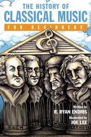 The History of Classical Music For Beginners ebook by R. Ryan Endris,Joe Lee