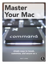 Master Your Mac - Simple Ways to Tweak, Customize, and Secure OS X ebook by Matt Cone