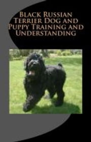 Black Russian Terrier Dog and Puppy Training and Understanding ebook by Vince Stead