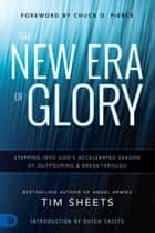 The New Era of Glory - Stepping into God's Accelerated Season of Outpouring and Breakthrough ebook by Tim Sheets, Chuck Pierce, Dutch Sheets