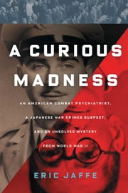 A Curious Madness - An American Combat Psychiatrist, a Japanese War Crimes Suspect, and an Unsolved Mystery from World War II ebook by Eric Jaffe