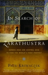 In Search of Zarathustra - Across Iran and Central Asia to Find the World's First Prophet ebook by Paul Kriwaczek