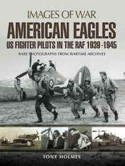 American Eagles: US Fighter Pilots in the RAF 1939-1945: Rare Photographs from Wartime Archives ebook by Holmes, Tony