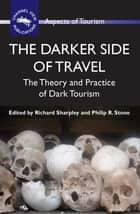 The Darker Side of Travel - The Theory and Practice of Dark Tourism ebook by Prof. Richard Sharpley, Philip R. Stone