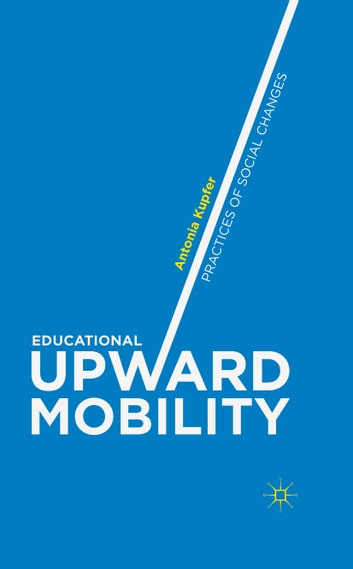 Educational Upward Mobility - Practices of Social Changes ebook by Antonia Kupfer