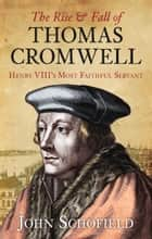 Rise & Fall of Thomas Cromwell - Henry VIII's Most Faithful Servant ebook by John Schofield