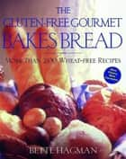 The Gluten-Free Gourmet Bakes Bread - More Than 200 Wheat-Free Recipes ebook by Bette Hagman, Peter H. R. Green, M.D.
