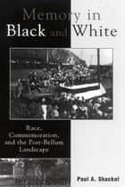 Memory in Black and White - Race, Commemoration, and the Post-Bellum Landscape ebook by Paul A. Shackel, Dwight T. Pitcaithley