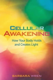 Cellular Awakening - How Your Body Holds and Creates Light ebook by Barbara Wren