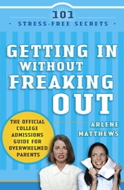 Getting in Without Freaking Out - The Official College Admissions Guide for Overwhelmed Parents ebook by Arlene Matthews