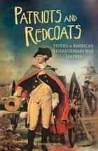 Patriots and Redcoats - Stories of American Revolutionary War Leaders ebook by Steven Anthony Otfinoski