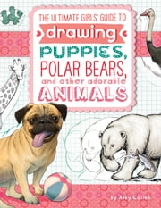 The Ultimate Girls' Guide to Drawing - Puppies, Polar Bears, and Other Adorable Animals ebook by Abby Colich