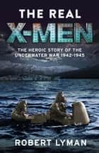 The Real X-Men - The Heroic Story of the Underwater War 1942–1945 ebook by Robert Lyman